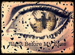 """Right Before My Eyes"""
