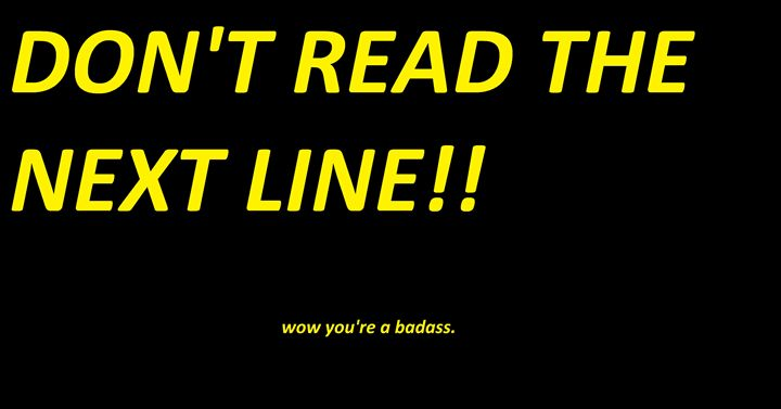 DON'T READ THE NEXT LINE.... - Silly person
